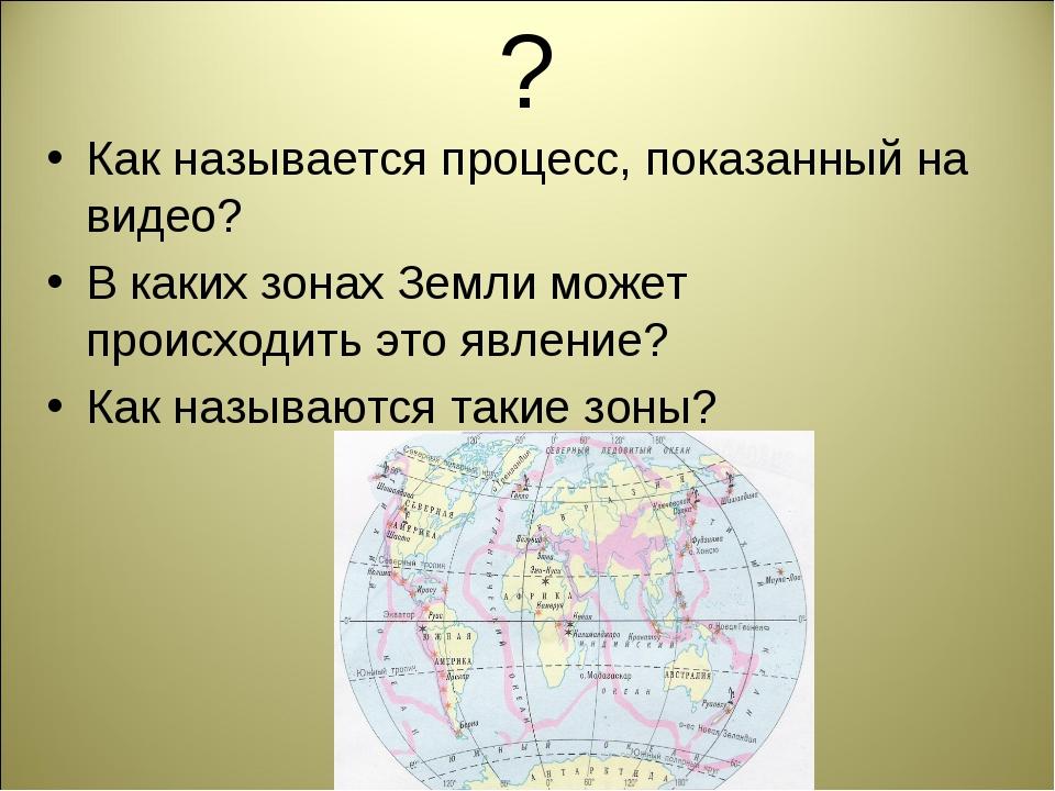 ? Как называется процесс, показанный на видео? В каких зонах Земли может прои...