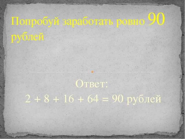 Ответ: 2 + 8 + 16 + 64 = 90 рублей Попробуй заработать ровно 90 рублей