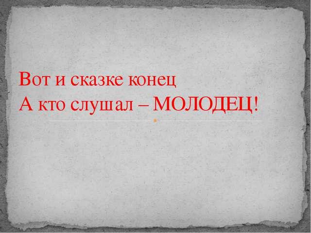Вот и сказке конец А кто слушал – МОЛОДЕЦ!