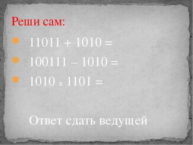 Реши сам: 11011 + 1010 = 100111 – 1010 = 1010 х 1101 = Ответ сдать ведущей