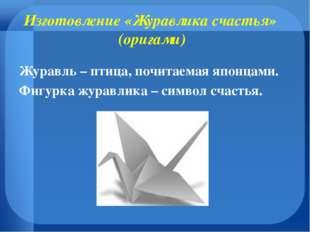 Изготовление «Журавлика счастья» (оригами) Журавль – птица, почитаемая японца