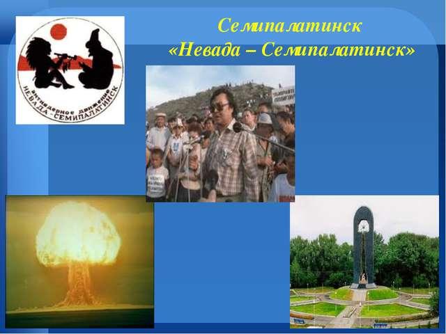 Семипалатинск «Невада – Семипалатинск»
