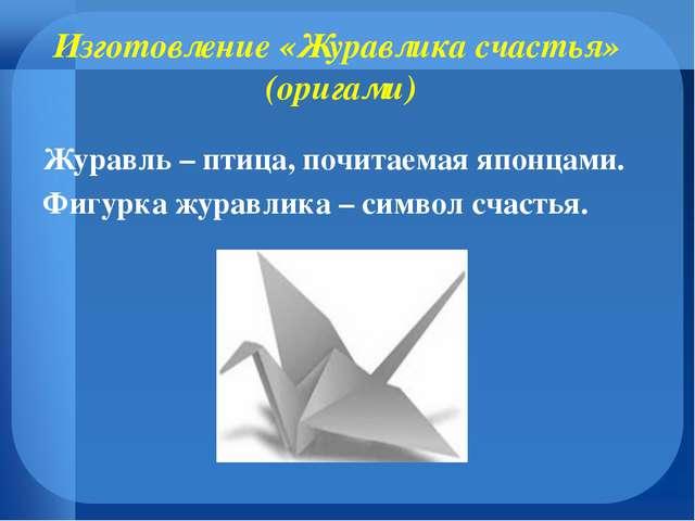 Изготовление «Журавлика счастья» (оригами) Журавль – птица, почитаемая японца...