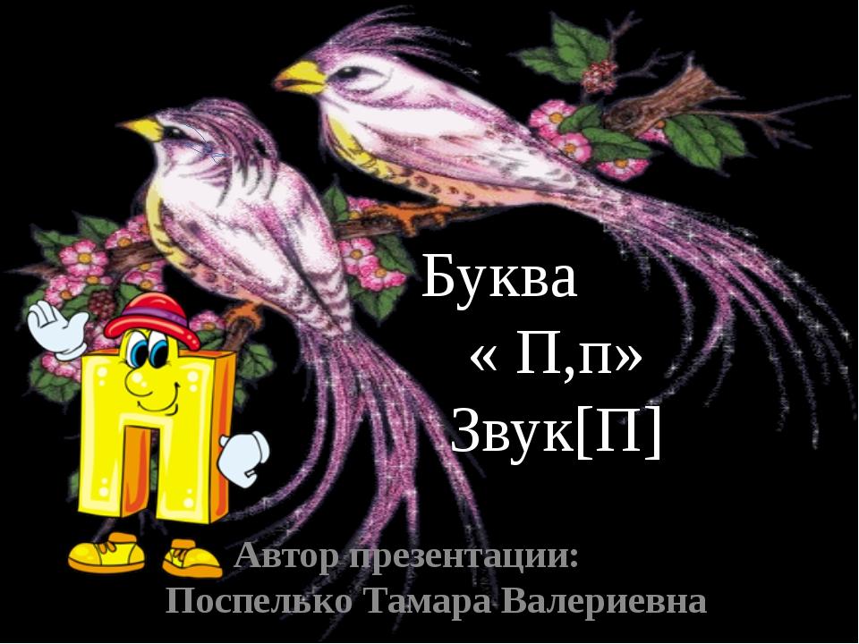 Автор презентации: Поспелько Тамара Валериевна Буква « П,п» Звук[П]