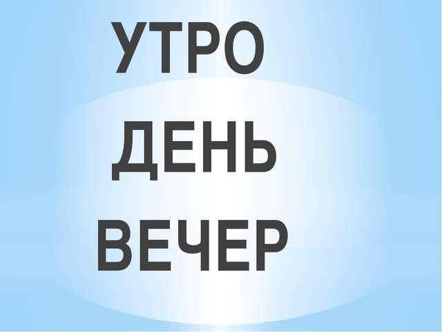 УТРО ДЕНЬ ВЕЧЕР