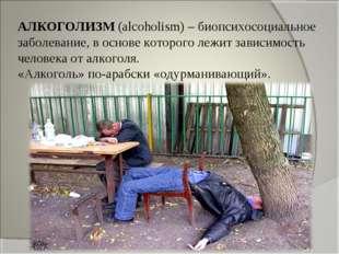 АЛКОГОЛИЗМ (alcoholism) – биопсихосоциальное заболевание, в основе которого л