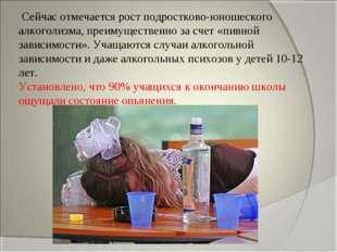 Сейчас отмечается рост подростково-юношеского алкоголизма, преимущественно з