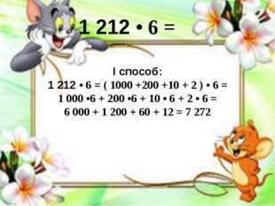 I способ: 1 212 • 6 = ( 1000 +200 +10 + 2 ) • 6 = 1 000 •6 + 200 •6 + 10 • 6
