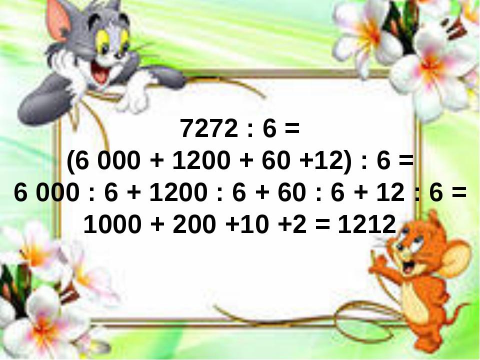 7272 : 6 = (6 000 + 1200 + 60 +12) : 6 = 6 000 : 6 + 1200 : 6 + 60 : 6 + 12 :...