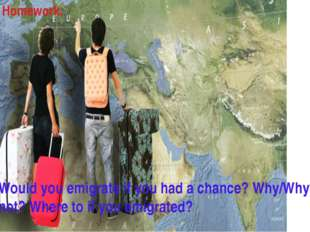Homework: Would you emigrate if you had a chance? Why/Why not? Where to if yo