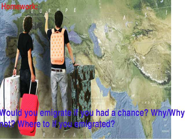 Homework: Would you emigrate if you had a chance? Why/Why not? Where to if yo...