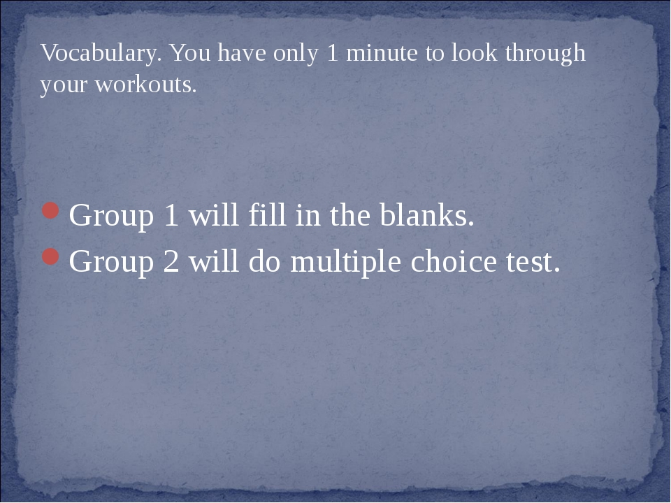 Vocabulary. You have only 1 minute to look through your workouts. Group 1 wil...