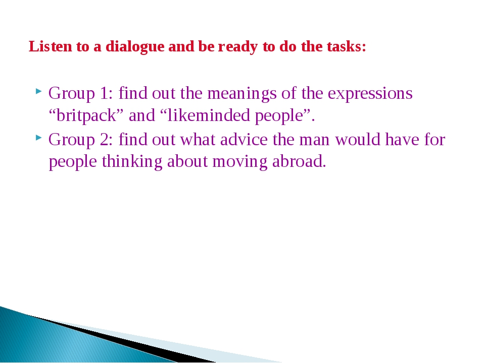Listen to a dialogue and be ready to do the tasks: Group 1: find out the mean...