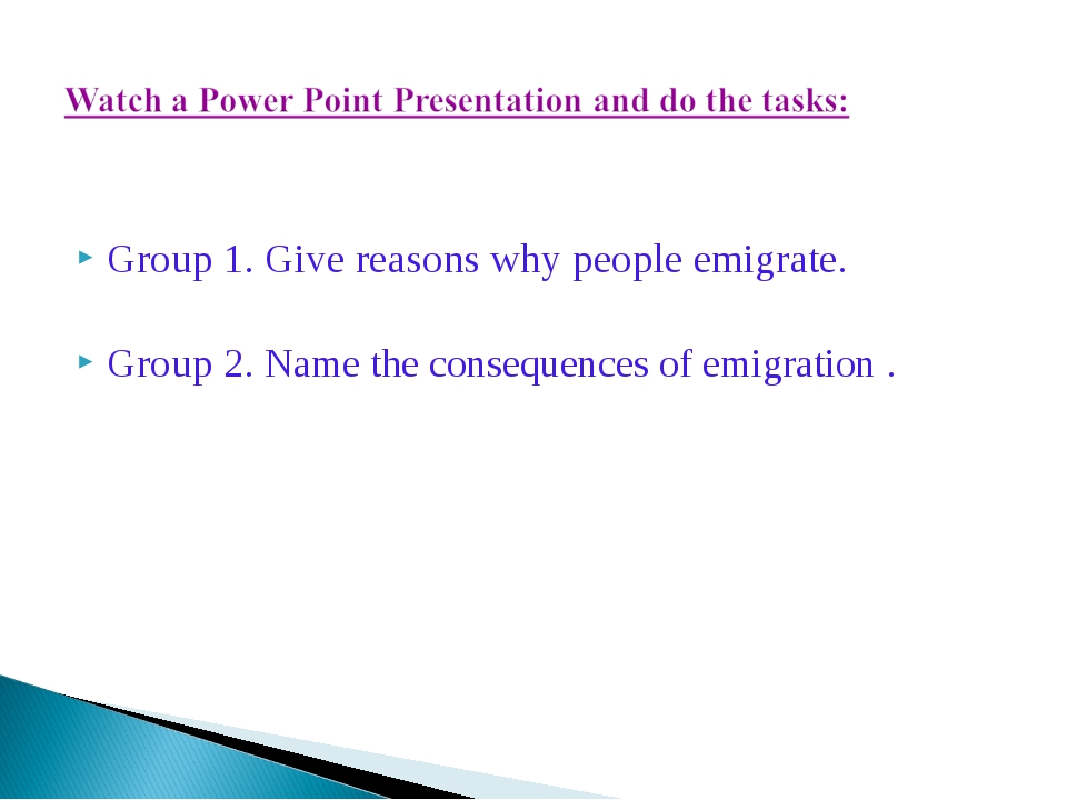 Group 1. Give reasons why people emigrate. Group 2. Name the consequences of...