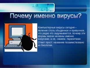 Компьютерные вирусы сегодня – явление столь обыденное и привычное, что редко