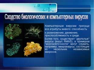 Компьютерным вирусам присущи все атрибуты живого: способность к размножению