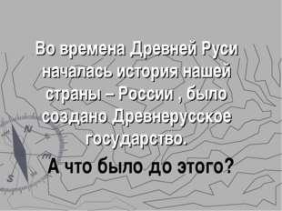 Во времена Древней Руси началась история нашей страны – России , было создано