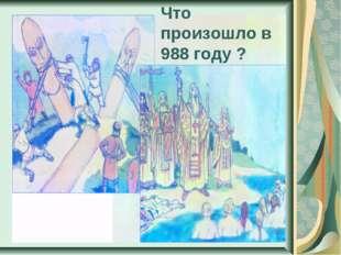 Что произошло в 988 году ?