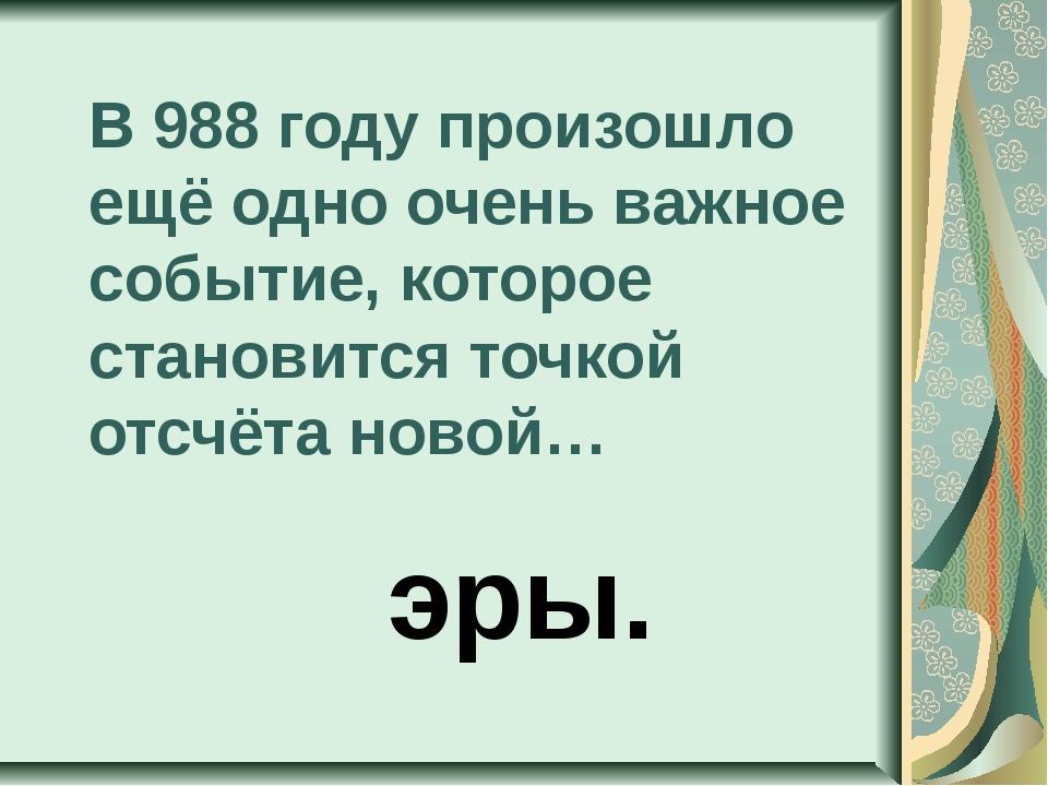 В 988 году произошло ещё одно очень важное событие, которое становится точкой...