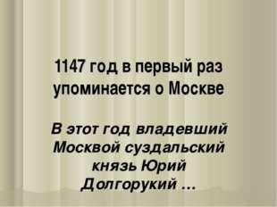 1147 год в первый раз упоминается о Москве В этот год владевший Москвой сузда