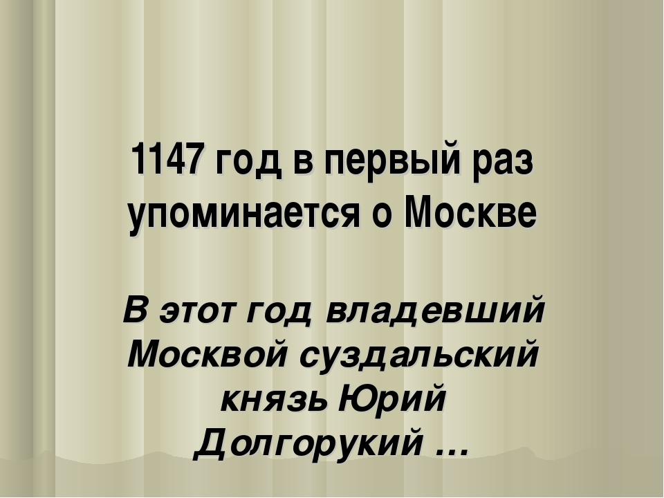 1147 год в первый раз упоминается о Москве В этот год владевший Москвой сузда...
