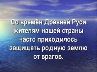 Со времён Древней Руси жителям нашей страны часто приходилось защищать родную