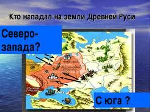 Кто нападал на земли Древней Руси С юга ? Северо-запада?