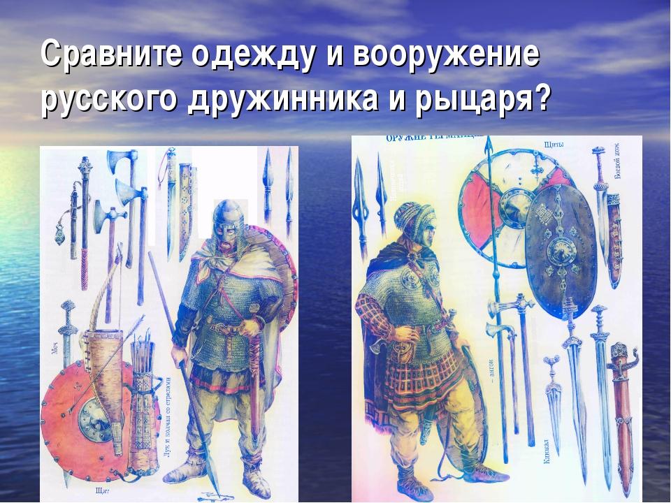 Сравните одежду и вооружение русского дружинника и рыцаря?