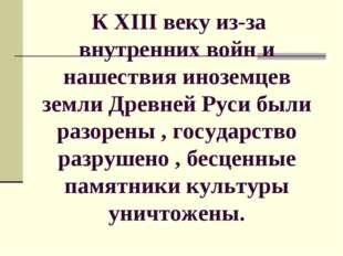К XIII веку из-за внутренних войн и нашествия иноземцев земли Древней Руси б