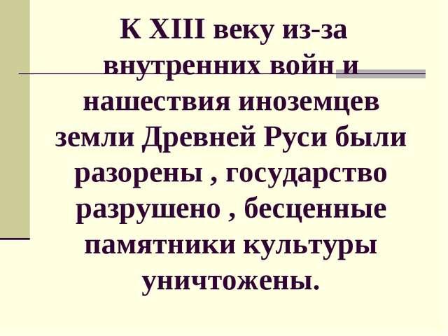 К XIII веку из-за внутренних войн и нашествия иноземцев земли Древней Руси б...