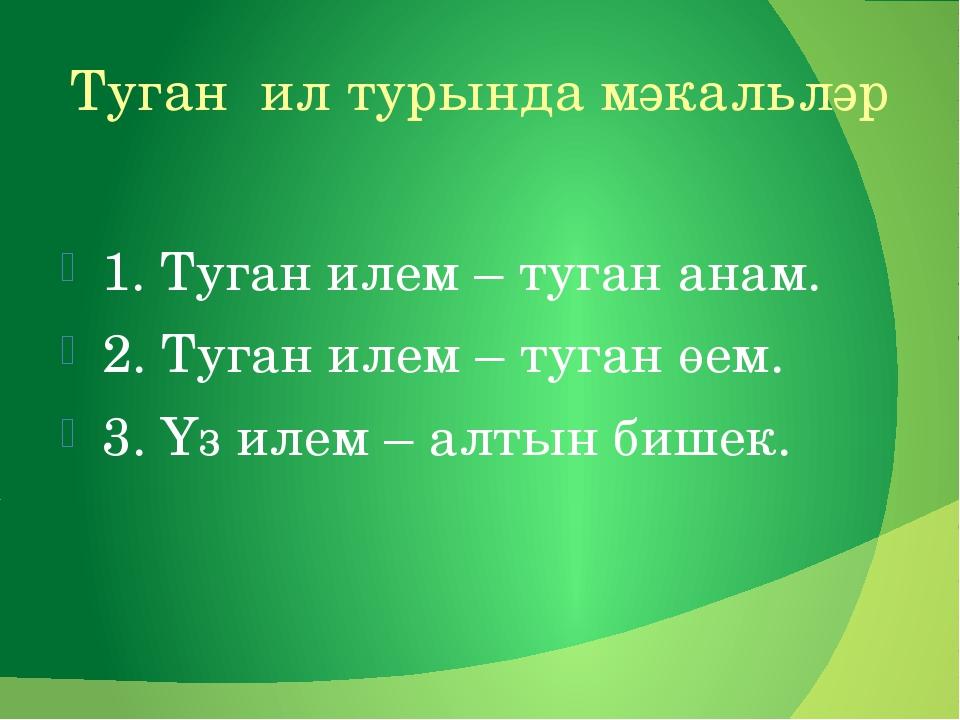 Туган ил турында мәкальләр 1. Туган илем – туган анам. 2. Туган илем – туган...