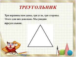 ТРЕУГОЛЬНИК Три вершины нам даны, три угла, три стороны. Этого для них доволь