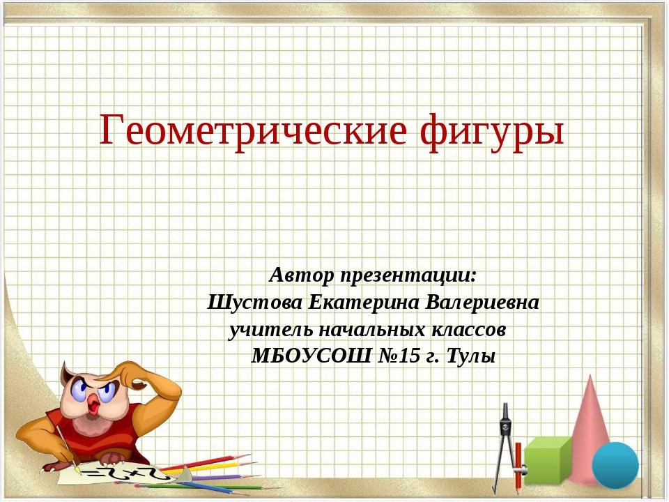 Геометрические фигуры Автор презентации: Шустова Екатерина Валериевна учитель...