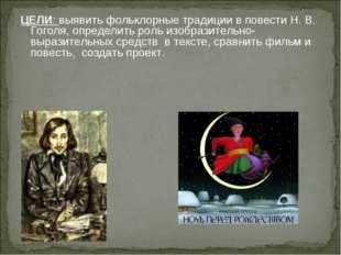 ЦЕЛИ: выявить фольклорные традиции в повести Н. В. Гоголя, определить роль из