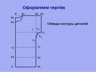 Оформляем чертёж В В2 В1 В5 В4 В3 Г Г1 Г2 Г4 Г3 Н Н1 Обведи контуры деталей