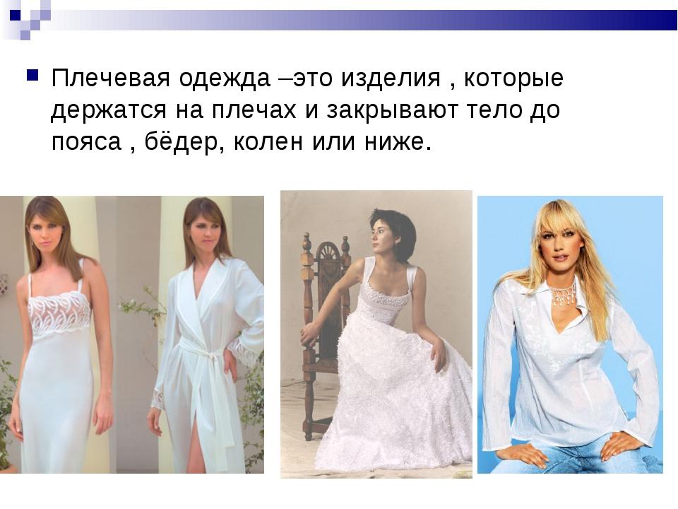Плечевая одежда –это изделия , которые держатся на плечах и закрывают тело до...