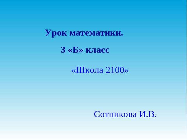 Урок математики. 3 «Б» класс «Школа 2100» Сотникова И.В.