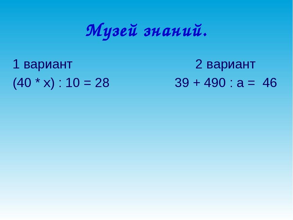 Музей знаний. 1 вариант 2 вариант (40 * х) : 10 = 28 39 + 490 : а = 46