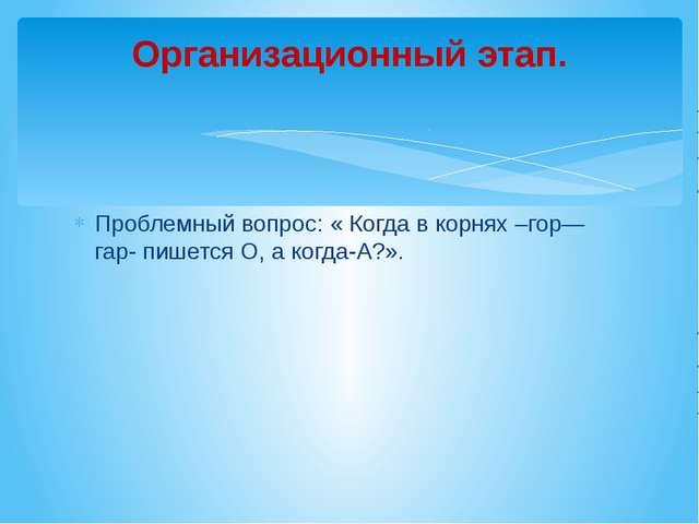 Проблемный вопрос: « Когда в корнях –гор—гар- пишется О, а когда-А?». Организ...