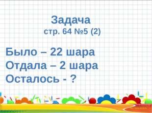 Задача стр. 64 №5 (2) Было – 22 шара Отдала – 2 шара Осталось - ?