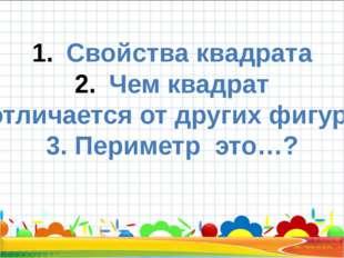 Свойства квадрата Чем квадрат отличается от других фигур? 3. Периметр это…?