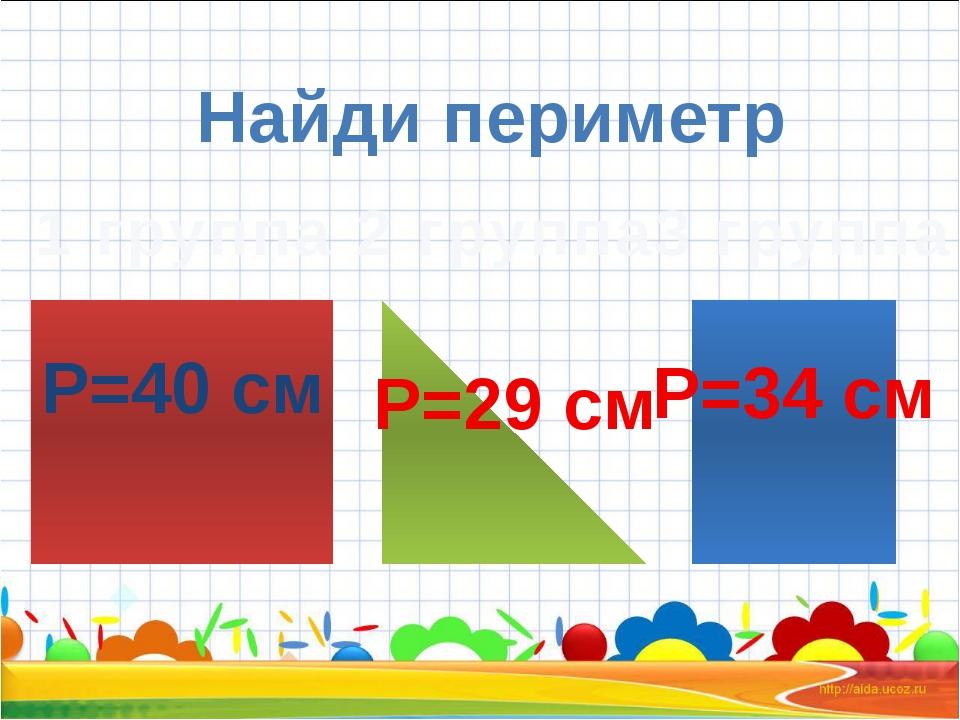 Найди периметр 1 группа 2 группа 3 группа Р=40 см Р=29 см Р=34 см