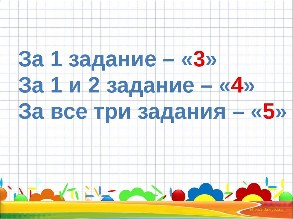 За 1 задание – «3» За 1 и 2 задание – «4» За все три задания – «5»