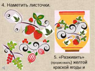 4. Наметить листочки. 5. «Разживить» (прорисовать) желтой краской ягоды и лис