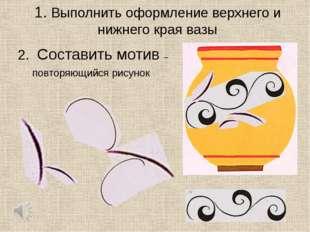 1. Выполнить оформление верхнего и нижнего края вазы 2. Составить мотив – пов