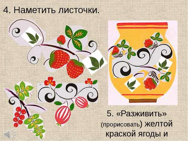 4. Наметить листочки. 5. «Разживить» (прорисовать) желтой краской ягоды и лис...