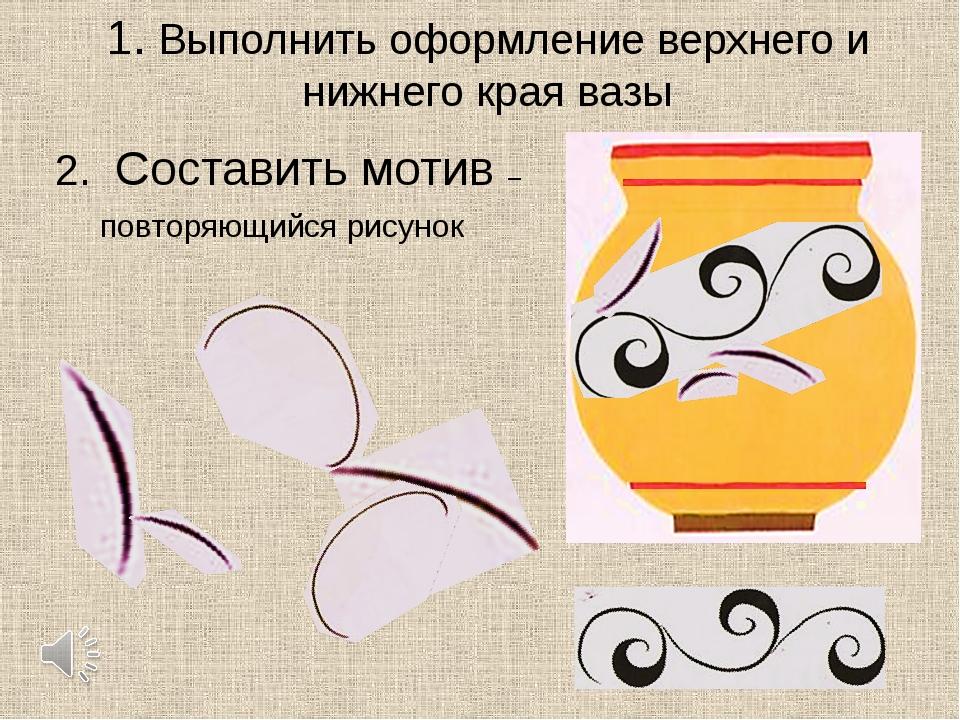 1. Выполнить оформление верхнего и нижнего края вазы 2. Составить мотив – пов...