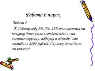 Работа в парах Задача 3 К Новому году 3%, 7%, 25% отложенных на покупку денег