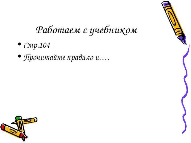 Работаем с учебником Стр.104 Прочитайте правило и….