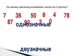 По какому признаку разобьёшь числа на 2 группы? 7 38 50 6 4 78 87 92 3 0 одно